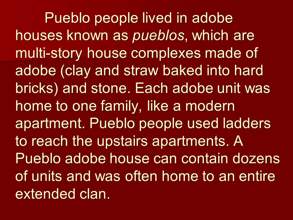 Pueblo people lived in adobe houses known as pueblos, which are multi-story house complexes made of adobe (clay and straw baked into hard bricks) and