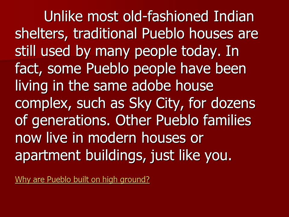 Unlike most old-fashioned Indian shelters, traditional Pueblo houses are still used by many people today. In fact, some Pueblo people have been living