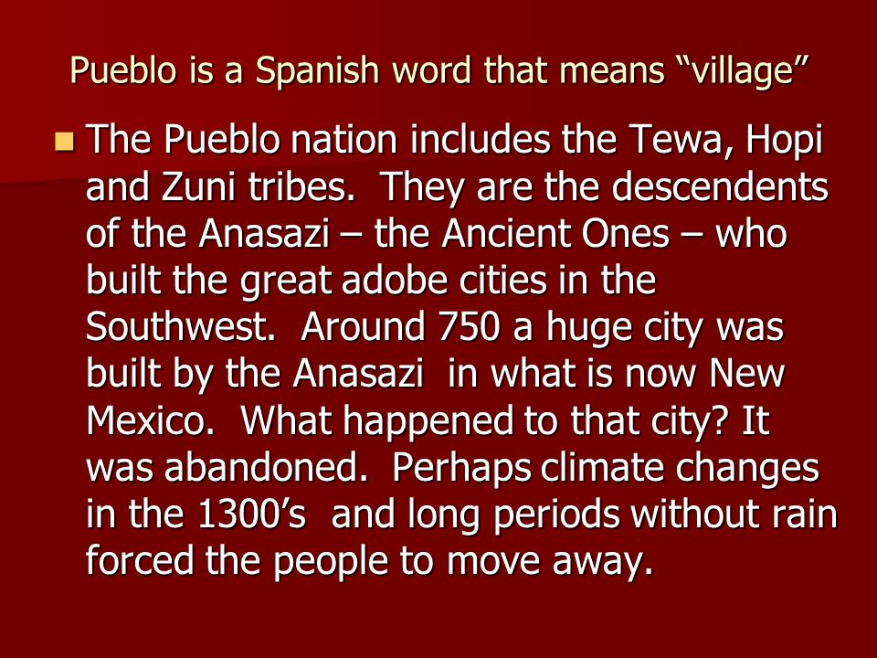 """Pueblo is a Spanish word that means """"village"""" The Pueblo nation includes the Tewa, Hopi and Zuni tribes. They are the descendents of the Anasazi – the"""