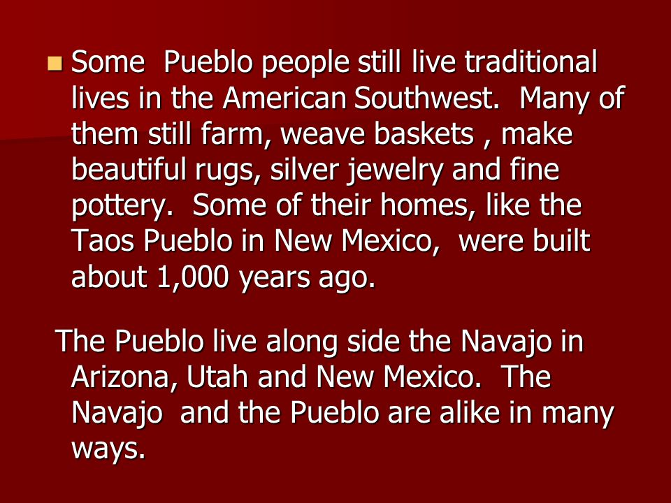 Some Pueblo people still live traditional lives in the American Southwest. Many of them still farm, weave baskets, make beautiful rugs, silver jewelry