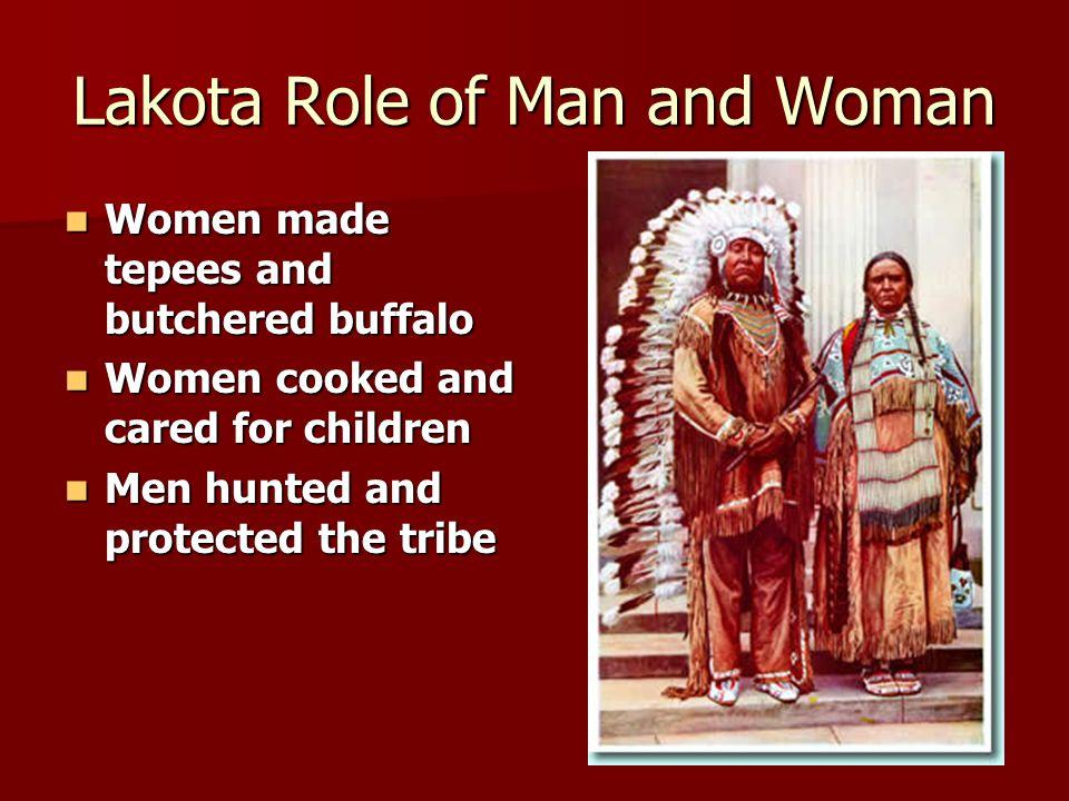 Lakota Role of Man and Woman Women made tepees and butchered buffalo Women made tepees and butchered buffalo Women cooked and cared for children Women