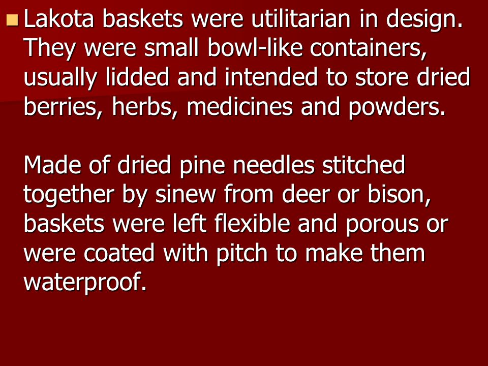 Lakota baskets were utilitarian in design. They were small bowl-like containers, usually lidded and intended to store dried berries, herbs, medicines