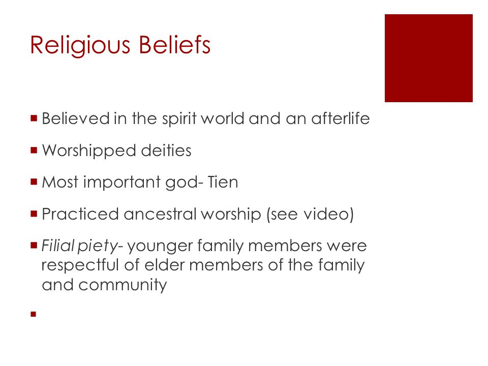 Religious Beliefs  Believed in the spirit world and an afterlife  Worshipped deities  Most important god- Tien  Practiced ancestral worship (see video)  Filial piety- younger family members were respectful of elder members of the family and community 