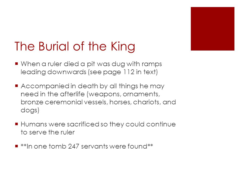 The Burial of the King  When a ruler died a pit was dug with ramps leading downwards (see page 112 in text)  Accompanied in death by all things he may need in the afterlife (weapons, ornaments, bronze ceremonial vessels, horses, chariots, and dogs)  Humans were sacrificed so they could continue to serve the ruler  **In one tomb 247 servants were found**