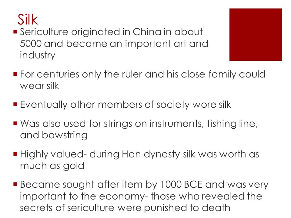 Silk  Sericulture originated in China in about 5000 and became an important art and industry  For centuries only the ruler and his close family could wear silk  Eventually other members of society wore silk  Was also used for strings on instruments, fishing line, and bowstring  Highly valued- during Han dynasty silk was worth as much as gold  Became sought after item by 1000 BCE and was very important to the economy- those who revealed the secrets of sericulture were punished to death