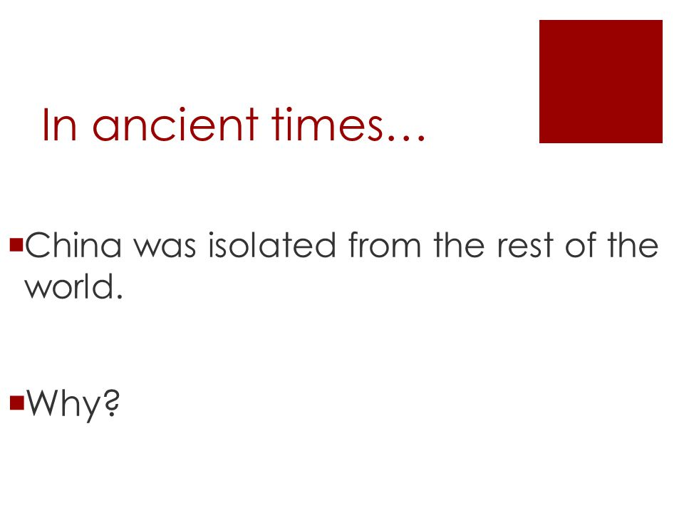 In ancient times…  China was isolated from the rest of the world.  Why