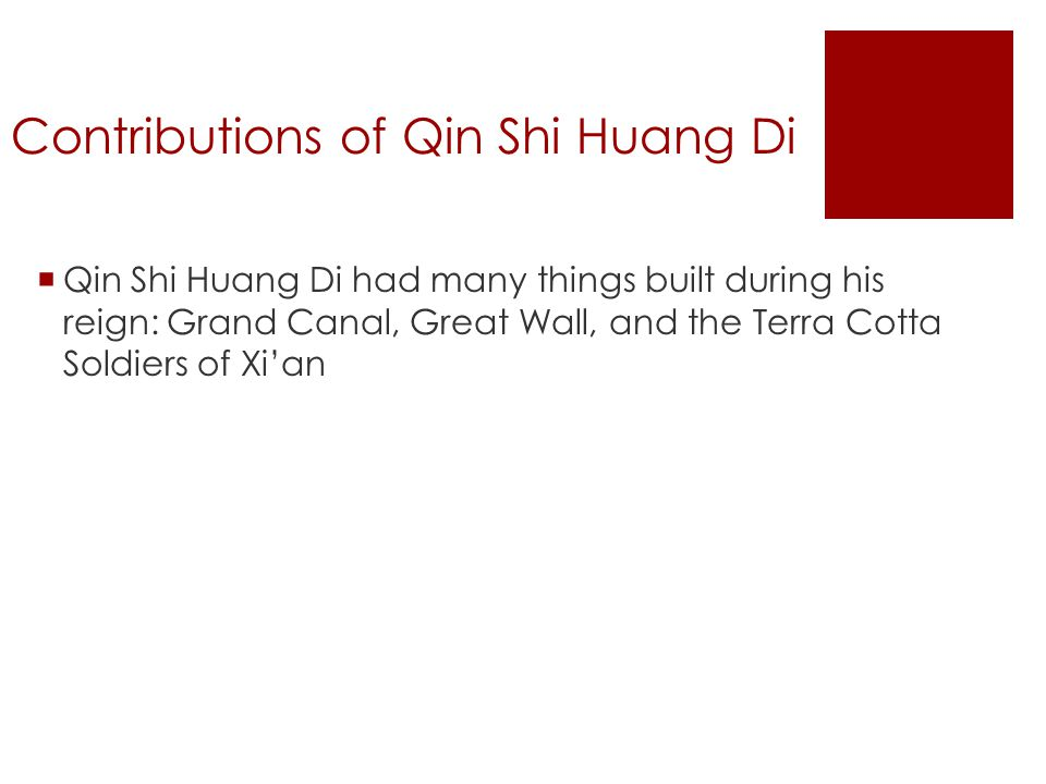 Contributions of Qin Shi Huang Di  Qin Shi Huang Di had many things built during his reign: Grand Canal, Great Wall, and the Terra Cotta Soldiers of Xi'an