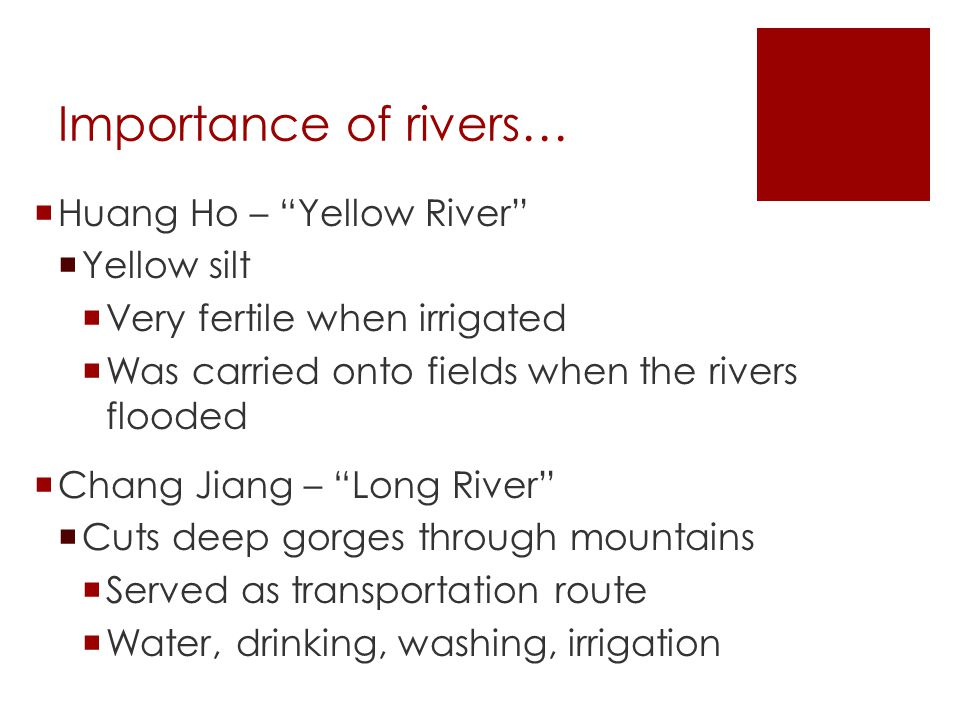 Importance of rivers…  Huang Ho – Yellow River  Yellow silt  Very fertile when irrigated  Was carried onto fields when the rivers flooded  Chang Jiang – Long River  Cuts deep gorges through mountains  Served as transportation route  Water, drinking, washing, irrigation