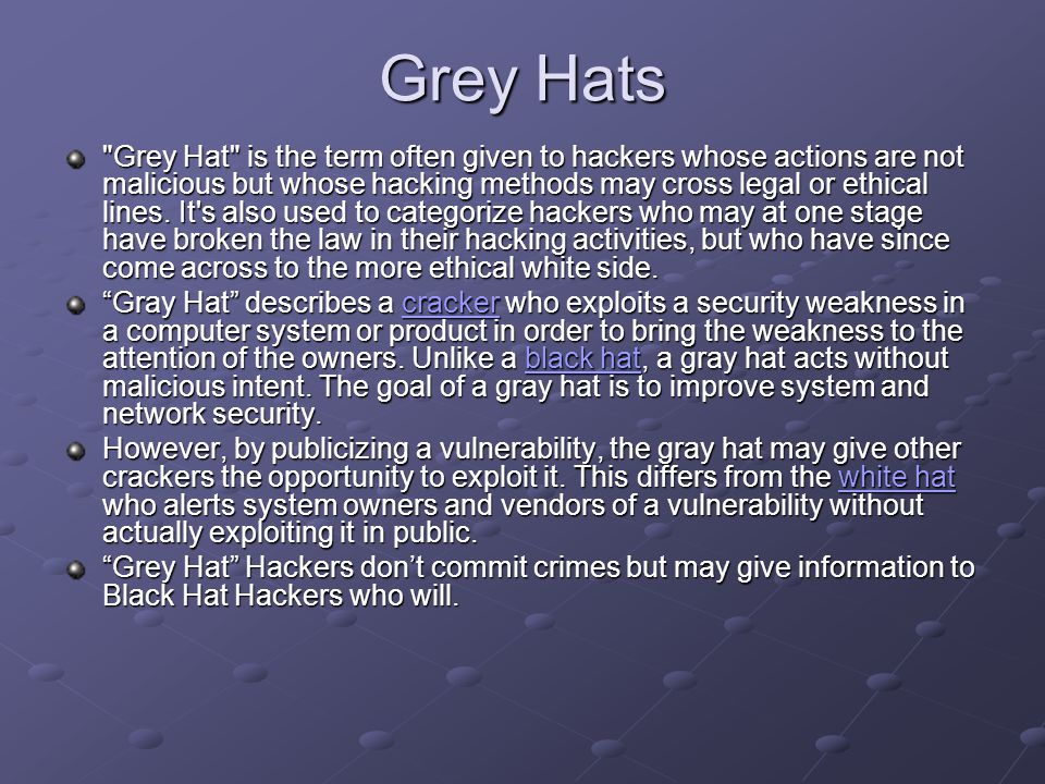 Grey Hats Grey Hat is the term often given to hackers whose actions are not malicious but whose hacking methods may cross legal or ethical lines.
