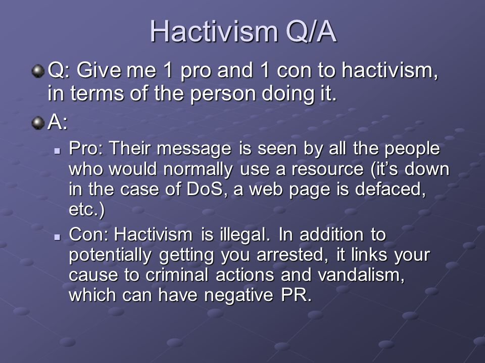 Hactivism Q/A Q: Give me 1 pro and 1 con to hactivism, in terms of the person doing it.