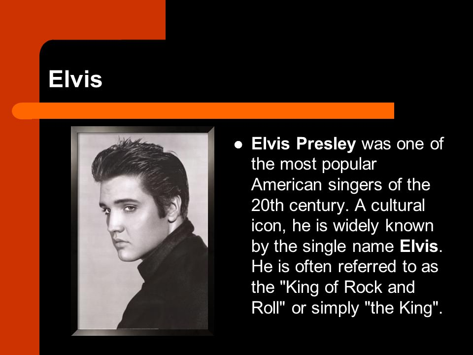 Elvis Elvis Presley was one of the most popular American singers of the 20th century. A cultural icon, he is widely known by the single name Elvis. He