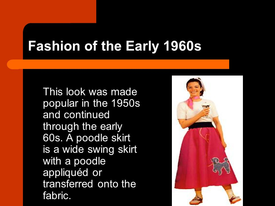 Fashion of the Early 1960s This look was made popular in the 1950s and continued through the early 60s. A poodle skirt is a wide swing skirt with a po