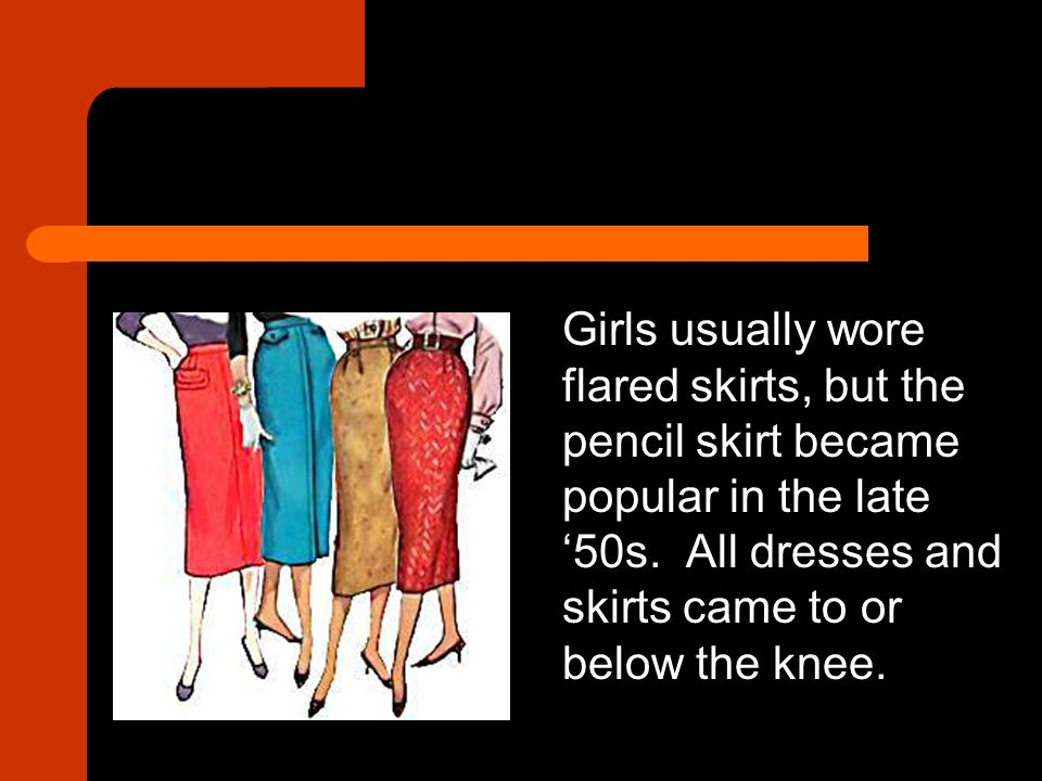 Girls usually wore flared skirts, but the pencil skirt became popular in the late '50s. All dresses and skirts came to or below the knee.