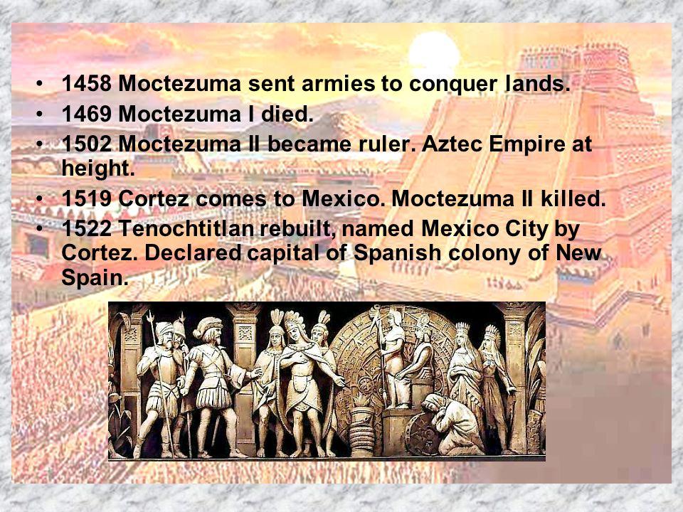 1458 Moctezuma sent armies to conquer lands. 1469 Moctezuma I died. 1502 Moctezuma II became ruler. Aztec Empire at height. 1519 Cortez comes to Mexic