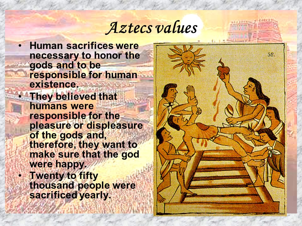 Aztecs values Human sacrifices were necessary to honor the gods and to be responsible for human existence. They believed that humans were responsible