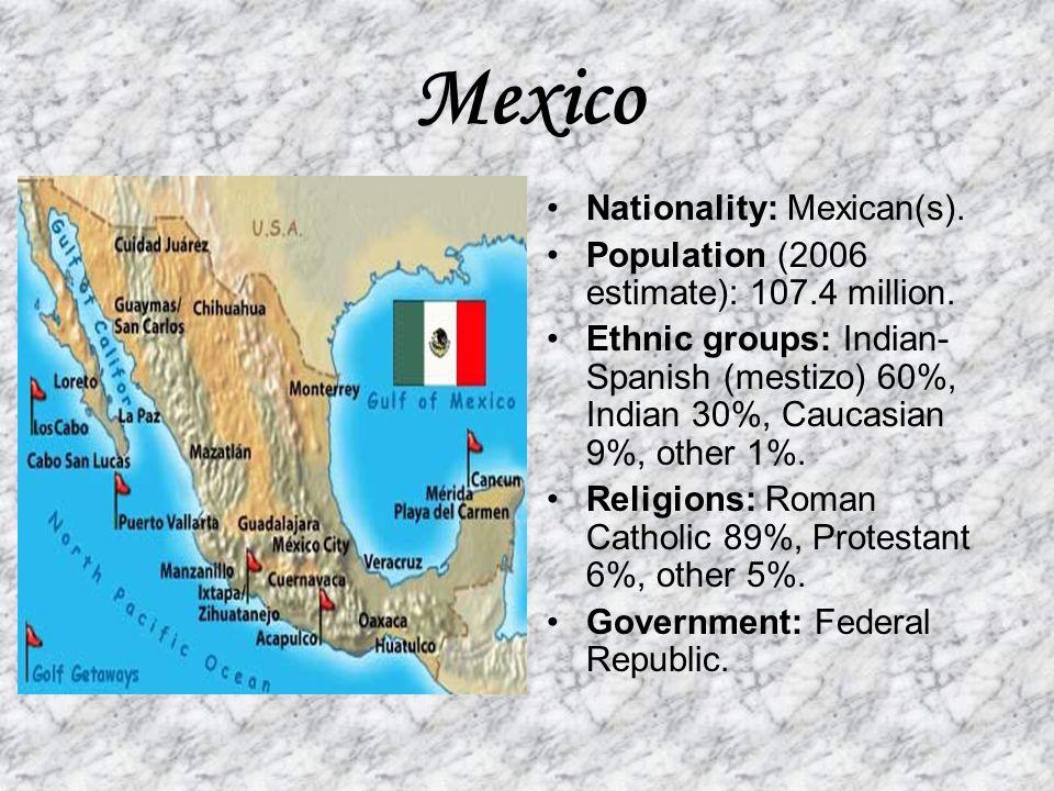 Mexico Nationality: Mexican(s). Population (2006 estimate): 107.4 million. Ethnic groups: Indian- Spanish (mestizo) 60%, Indian 30%, Caucasian 9%, oth