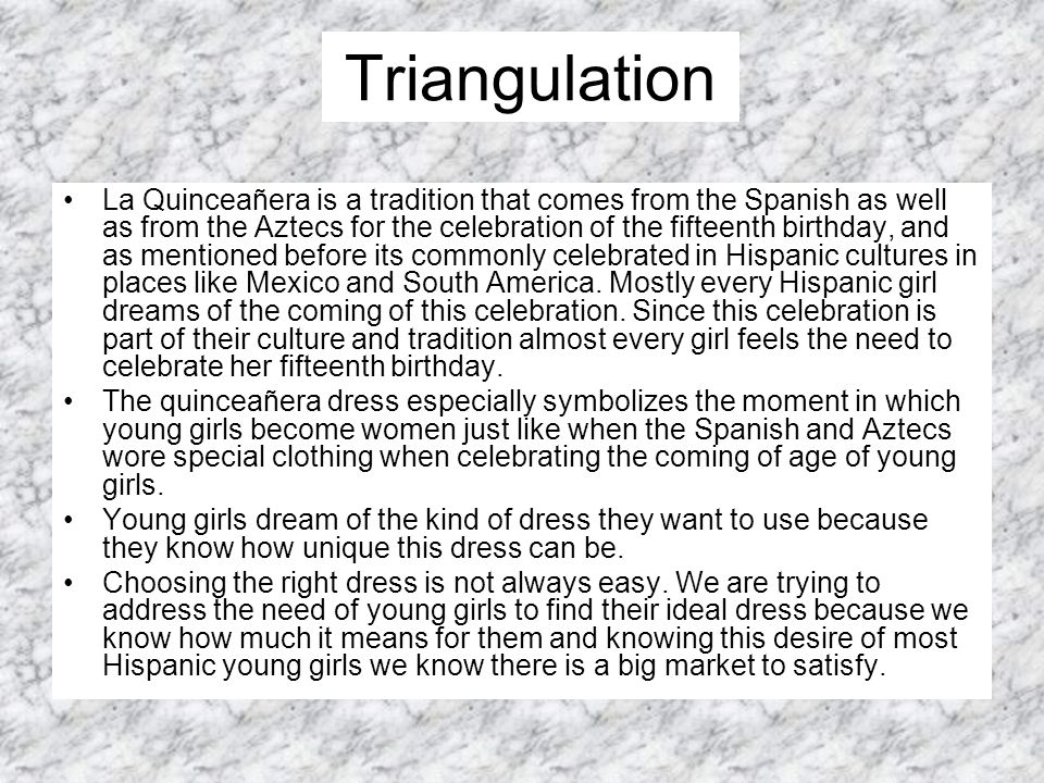 Triangulation La Quinceañera is a tradition that comes from the Spanish as well as from the Aztecs for the celebration of the fifteenth birthday, and as mentioned before its commonly celebrated in Hispanic cultures in places like Mexico and South America.