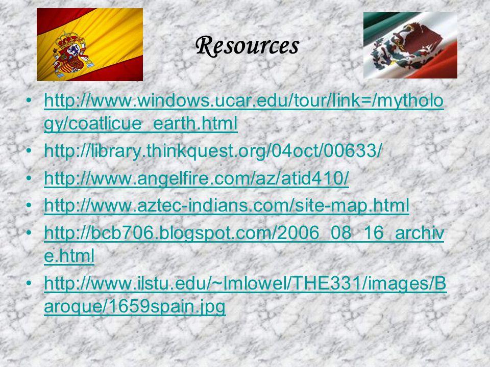 Resources http://www.windows.ucar.edu/tour/link=/mytholo gy/coatlicue_earth.htmlhttp://www.windows.ucar.edu/tour/link=/mytholo gy/coatlicue_earth.html http://library.thinkquest.org/04oct/00633/ http://www.angelfire.com/az/atid410/ http://www.aztec-indians.com/site-map.html http://bcb706.blogspot.com/2006_08_16_archiv e.htmlhttp://bcb706.blogspot.com/2006_08_16_archiv e.html http://www.ilstu.edu/~lmlowel/THE331/images/B aroque/1659spain.jpghttp://www.ilstu.edu/~lmlowel/THE331/images/B aroque/1659spain.jpg