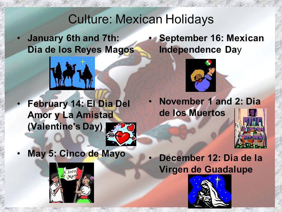 Culture: Mexican Holidays January 6th and 7th: Dia de los Reyes Magos February 14: El Dia Del Amor y La Amistad (Valentine s Day) May 5: Cinco de Mayo September 16: Mexican Independence Day November 1 and 2: Dia de los Muertos December 12: Dia de la Virgen de Guadalupe