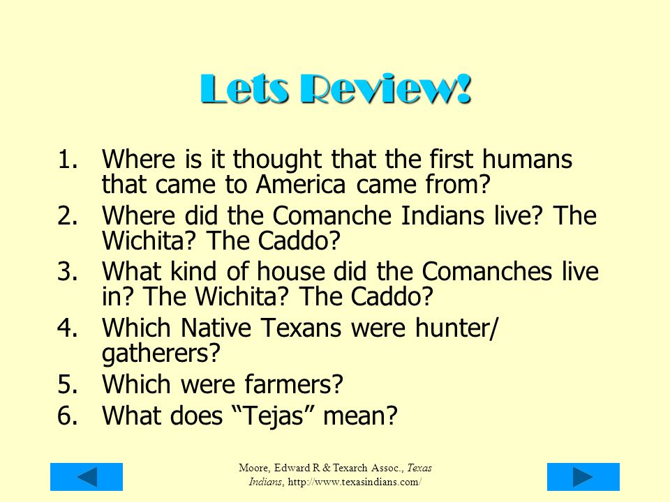 Moore, Edward R & Texarch Assoc., Texas Indians, http://www.texasindians.com/ Lets Review! 1.Where is it thought that the first humans that came to Am