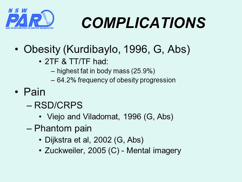 COMPLICATIONS Obesity (Kurdibaylo, 1996, G, Abs) 2TF & TT/TF had: –highest fat in body mass (25.9%) –64.2% frequency of obesity progression Pain –RSD/CRPS Viejo and Viladomat, 1996 (G, Abs) –Phantom pain Dijkstra et al, 2002 (G, Abs) Zuckweiler, 2005 (C) - Mental imagery