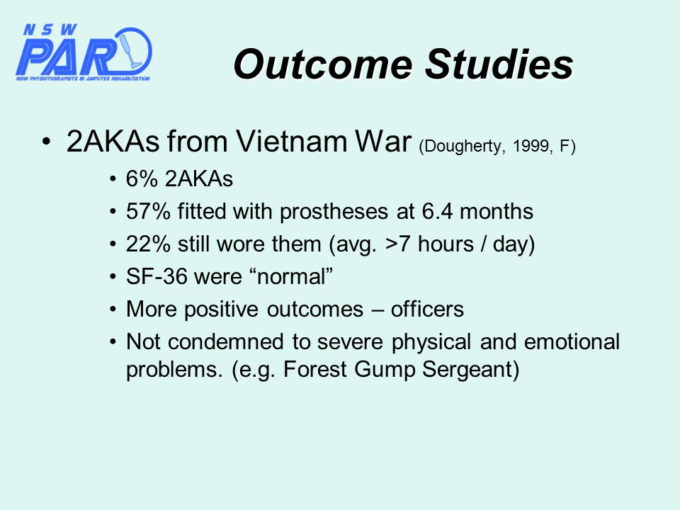 Outcome Studies 2AKAs from Vietnam War (Dougherty, 1999, F) 6% 2AKAs 57% fitted with prostheses at 6.4 months 22% still wore them (avg.