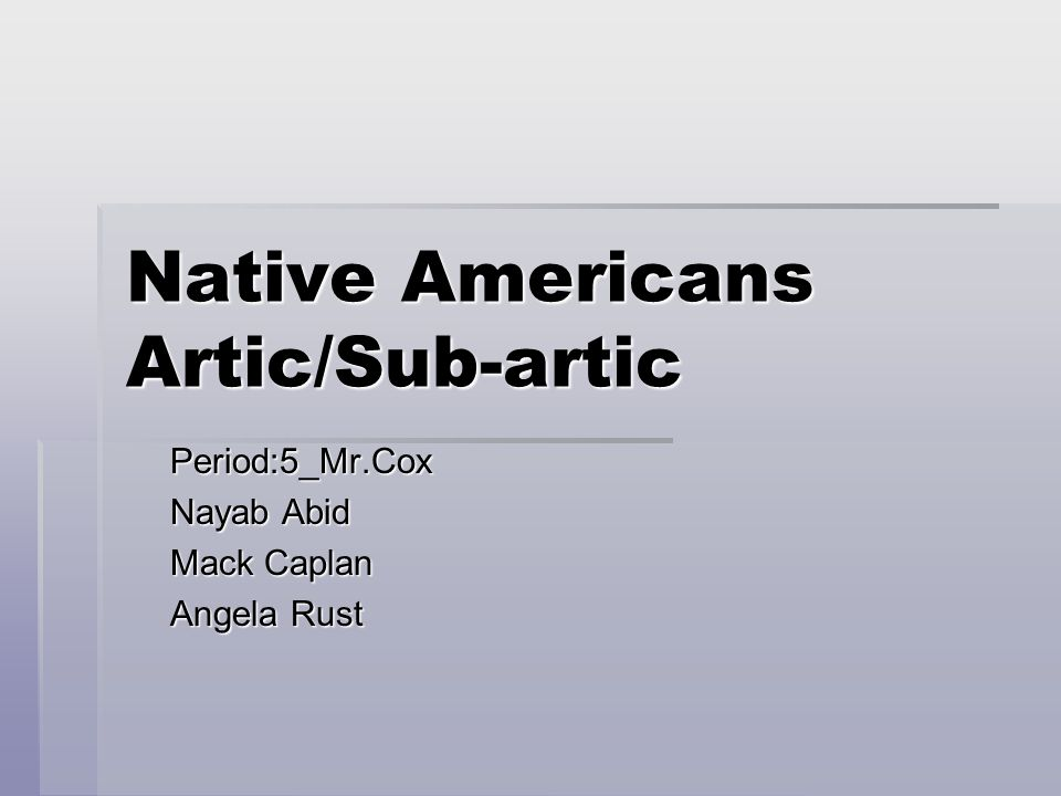 Native Americans Artic/Sub-artic Period:5_Mr.Cox Nayab Abid Mack Caplan Angela Rust