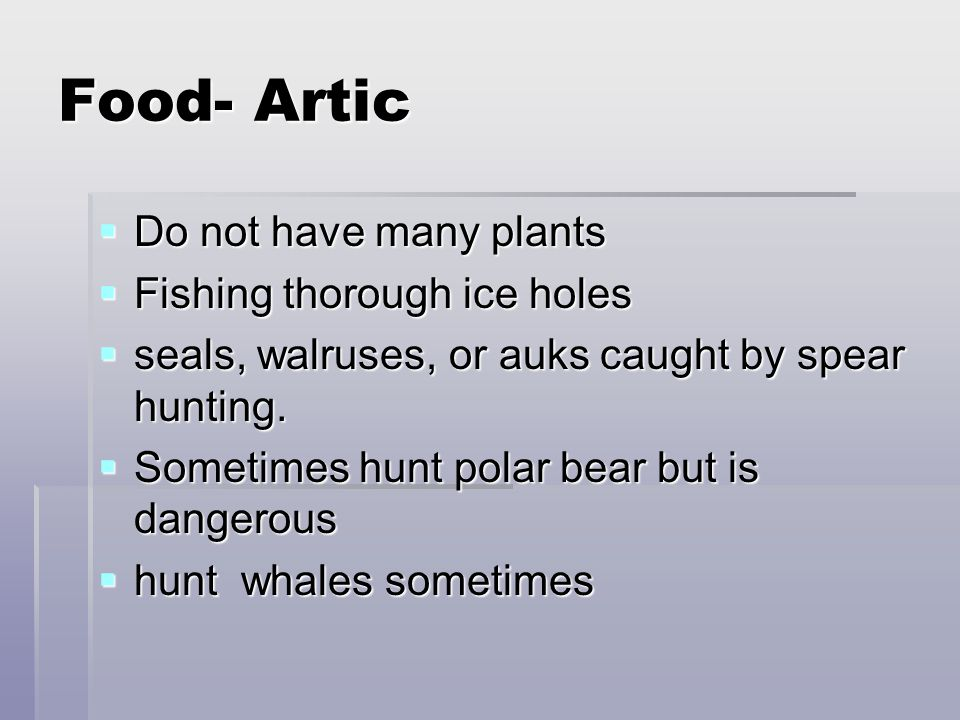 Food- Artic  Do not have many plants  Fishing thorough ice holes  seals, walruses, or auks caught by spear hunting.  Sometimes hunt polar bear but