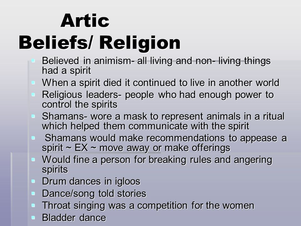 Artic Beliefs/ Religion Artic Beliefs/ Religion  Believed in animism- all living and non- living things had a spirit  When a spirit died it continue