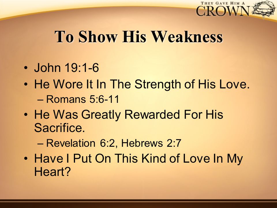 To Show His Weakness John 19:1-6 He Wore It In The Strength of His Love.