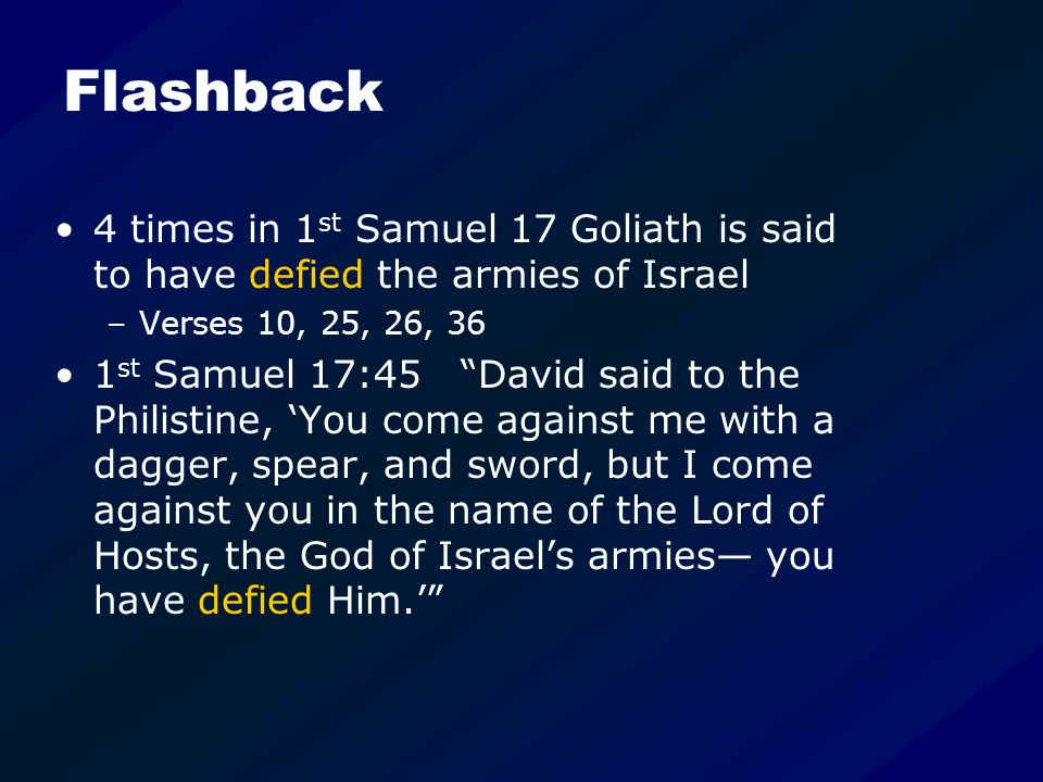 Flashback 4 times in 1 st Samuel 17 Goliath is said to have defied the armies of Israel –Verses 10, 25, 26, 36 1 st Samuel 17:45 David said to the Philistine, 'You come against me with a dagger, spear, and sword, but I come against you in the name of the Lord of Hosts, the God of Israel's armies— you have defied Him.'