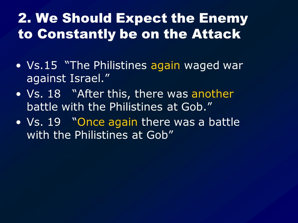 """2. We Should Expect the Enemy to Constantly be on the Attack Vs.15 """"The Philistines again waged war against Israel."""" Vs. 18 """"After this, there was ano"""