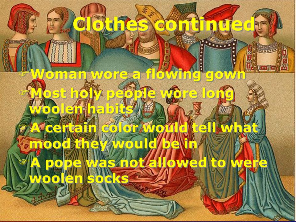 Clothes continued FWoman wore a flowing gown FMost holy people wore long woolen habits FA certain color would tell what mood they would be in FA pope was not allowed to were woolen socks FWoman wore a flowing gown FMost holy people wore long woolen habits FA certain color would tell what mood they would be in FA pope was not allowed to were woolen socks