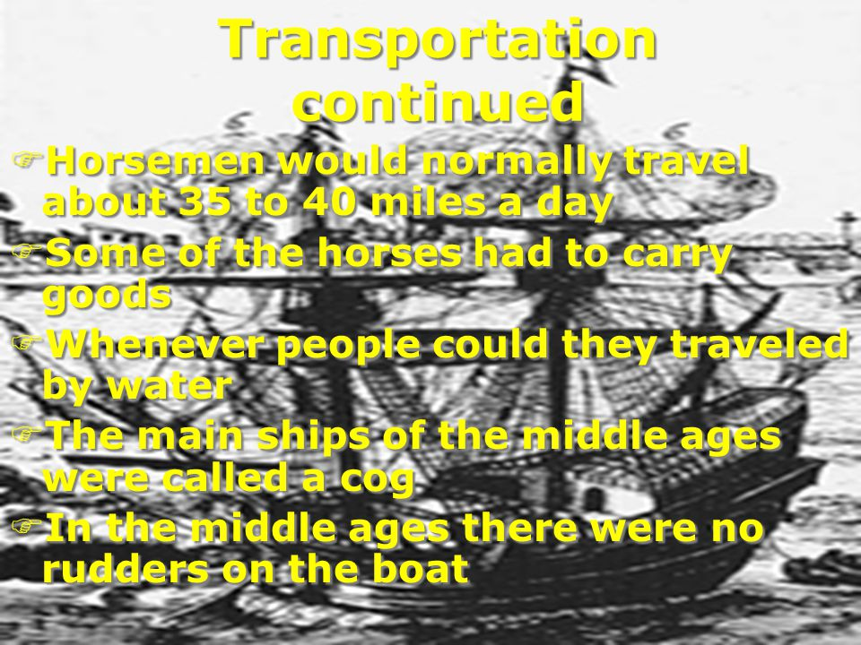 Transportation continued FHorsemen would normally travel about 35 to 40 miles a day FSome of the horses had to carry goods FWhenever people could they traveled by water FThe main ships of the middle ages were called a cog FIn the middle ages there were no rudders on the boat FHorsemen would normally travel about 35 to 40 miles a day FSome of the horses had to carry goods FWhenever people could they traveled by water FThe main ships of the middle ages were called a cog FIn the middle ages there were no rudders on the boat
