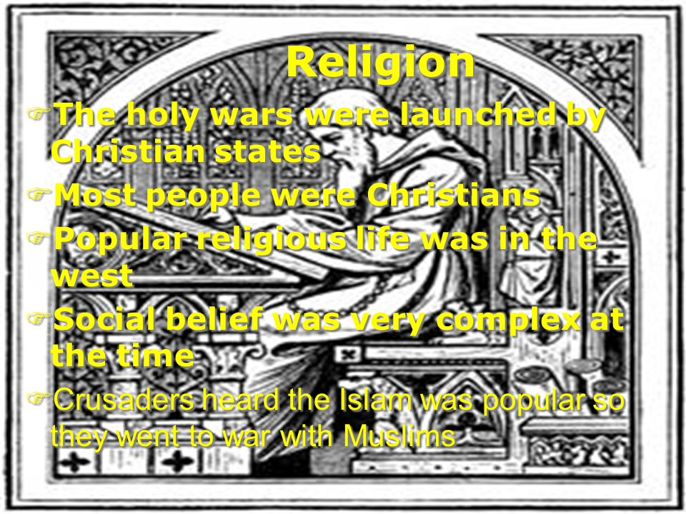 Religion FThe holy wars were launched by Christian states FMost people were Christians FPopular religious life was in the west FSocial belief was very complex at the time  Crusaders heard the Islam was popular so they went to war with Muslims