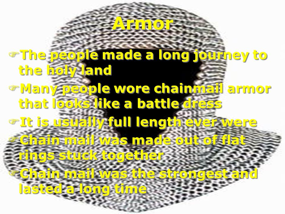Armor FThe people made a long journey to the holy land FMany people wore chainmail armor that looks like a battle dress FIt is usually full length ever were FChain mail was made out of flat rings stuck together FChain mail was the strongest and lasted a long time