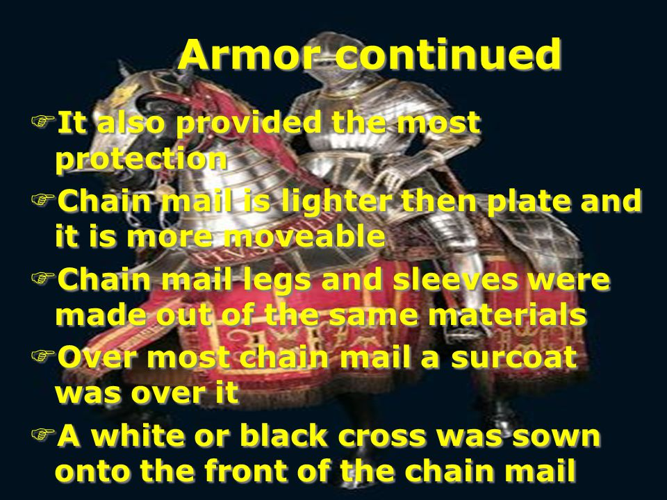 Armor continued FIt also provided the most protection FChain mail is lighter then plate and it is more moveable FChain mail legs and sleeves were made out of the same materials FOver most chain mail a surcoat was over it FA white or black cross was sown onto the front of the chain mail FIt also provided the most protection FChain mail is lighter then plate and it is more moveable FChain mail legs and sleeves were made out of the same materials FOver most chain mail a surcoat was over it FA white or black cross was sown onto the front of the chain mail