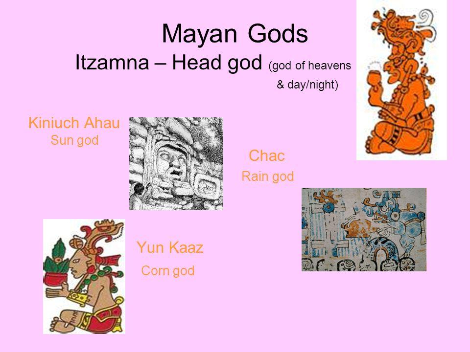 Mayan Gods Itzamna – Head god (god of heavens & day/night) Kiniuch Ahau Sun god Chac Rain god Yun Kaaz Corn god