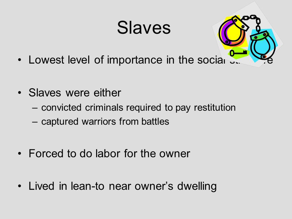 Slaves Lowest level of importance in the social structure Slaves were either –convicted criminals required to pay restitution –captured warriors from