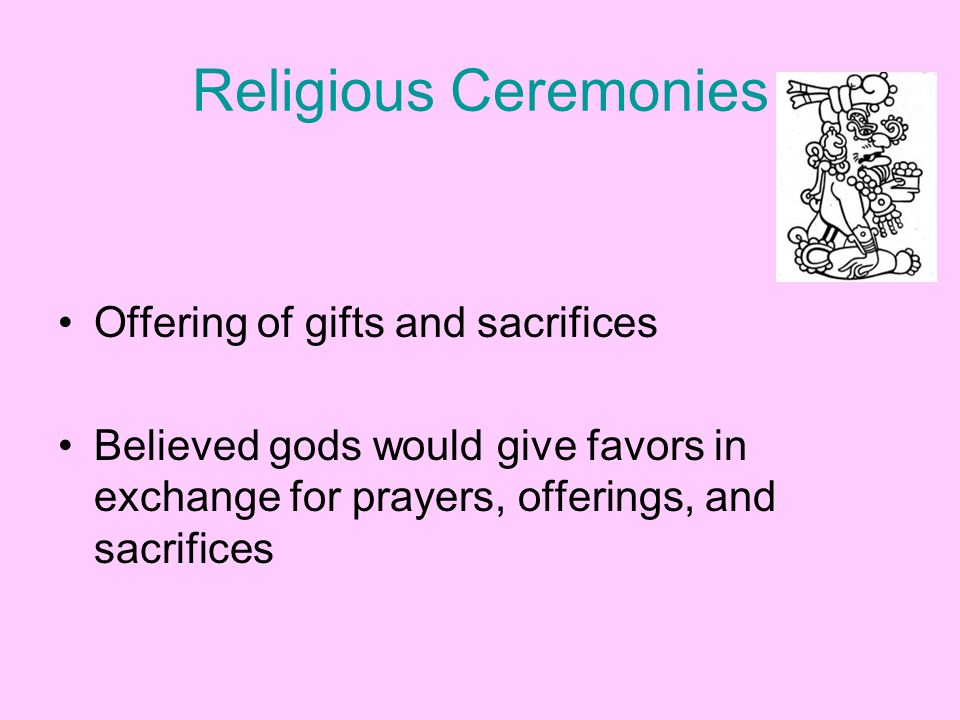 Religious Ceremonies Offering of gifts and sacrifices Believed gods would give favors in exchange for prayers, offerings, and sacrifices