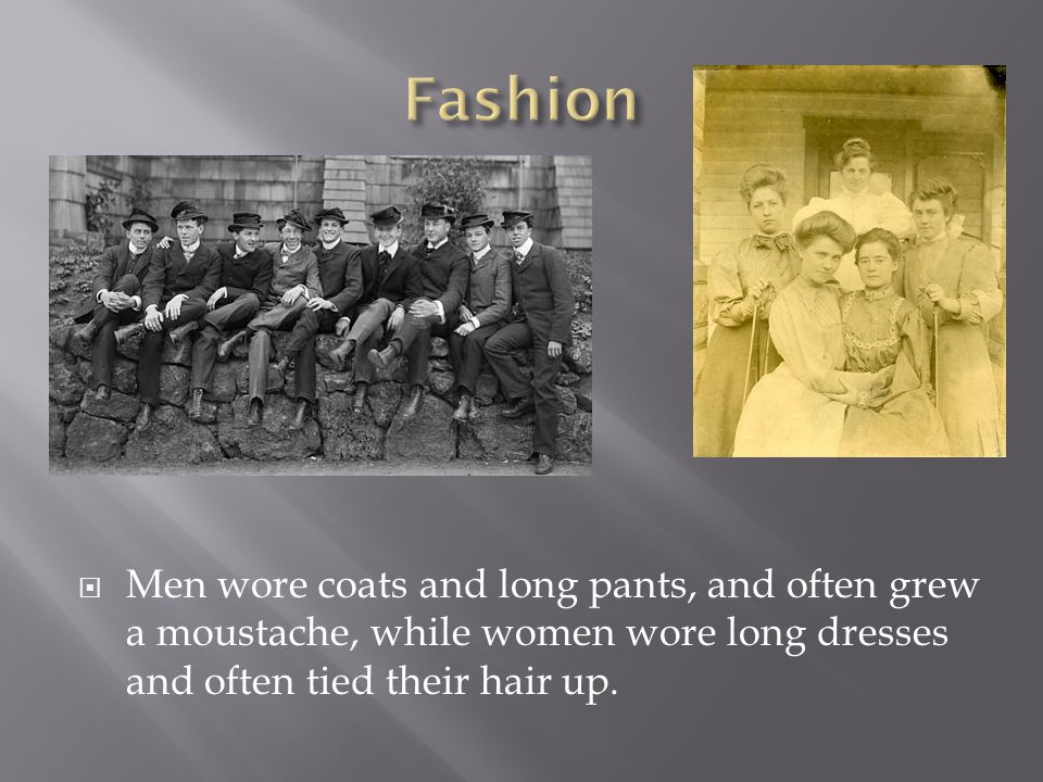  Men wore coats and long pants, and often grew a moustache, while women wore long dresses and often tied their hair up.