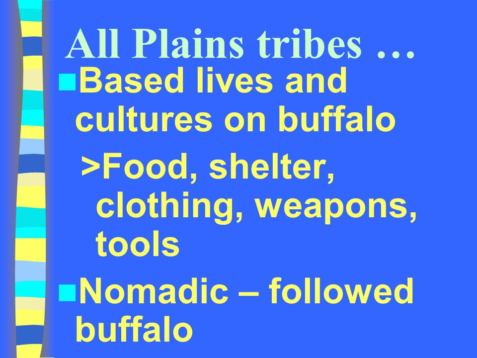 All Plains tribes … Based lives and cultures on buffalo >Food, shelter, clothing, weapons, tools Nomadic – followed buffalo
