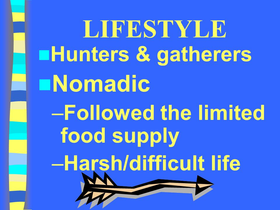 LIFESTYLE Hunters & gatherers Nomadic –Followed the limited food supply –Harsh/difficult life