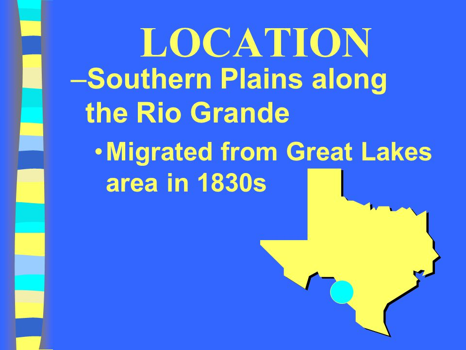 LOCATION –Southern Plains along the Rio Grande Migrated from Great Lakes area in 1830s