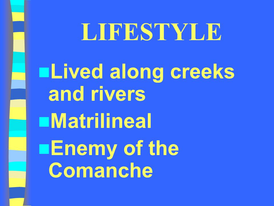 LIFESTYLE Lived along creeks and rivers Matrilineal Enemy of the Comanche