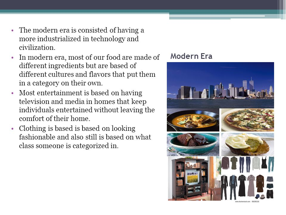 Modern Era The modern era is consisted of having a more industrialized in technology and civilization.