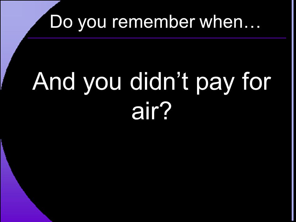 Do you remember when… And you didn't pay for air?