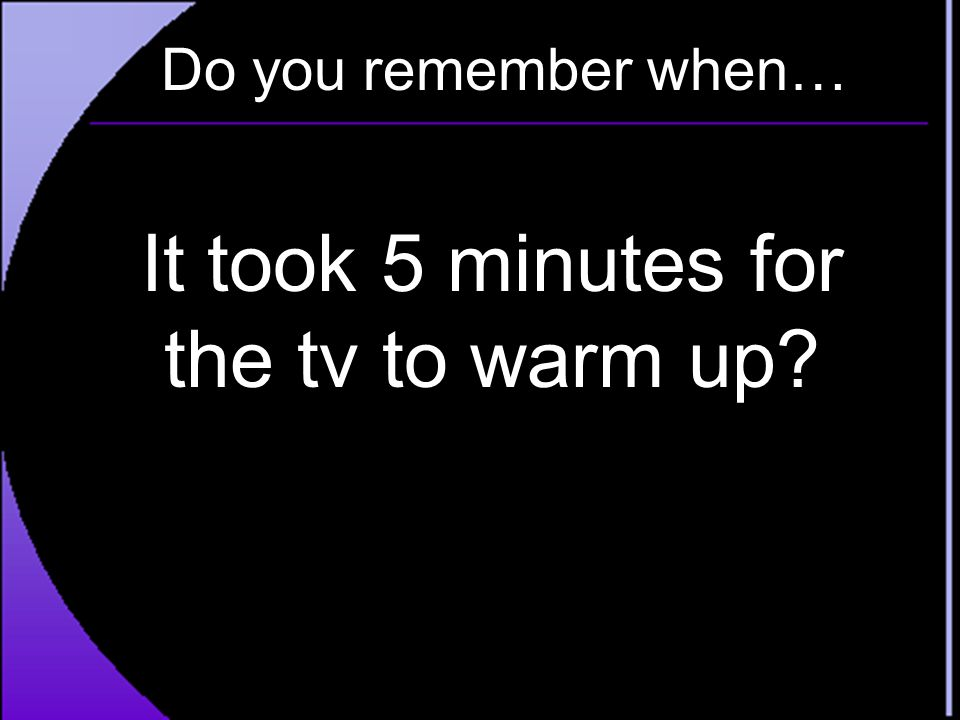 Do you remember when… It took 5 minutes for the tv to warm up?