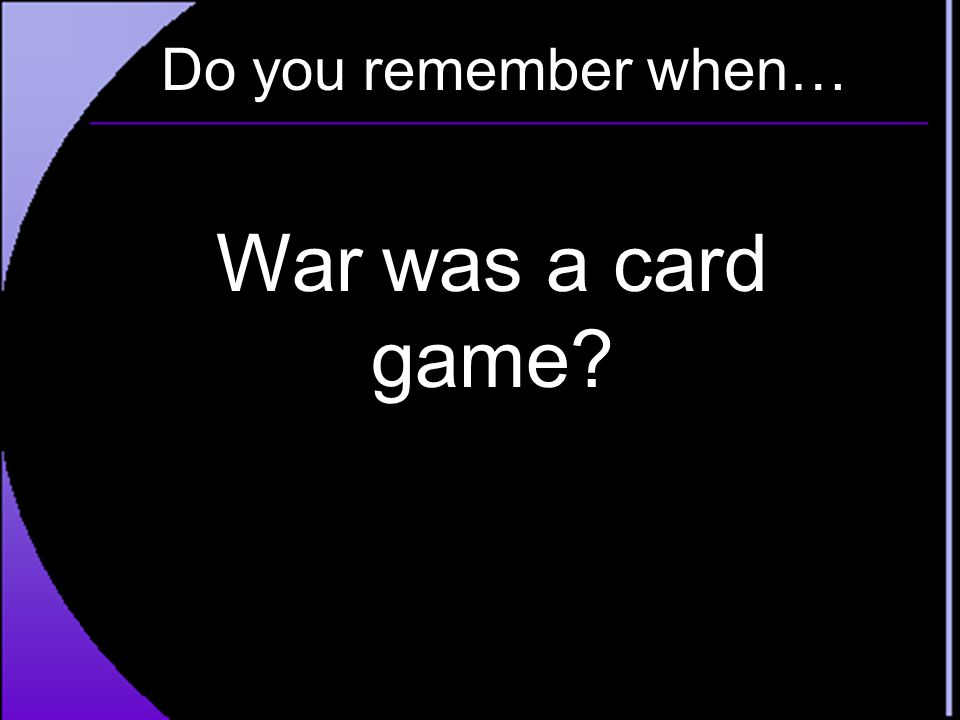Do you remember when… War was a card game?