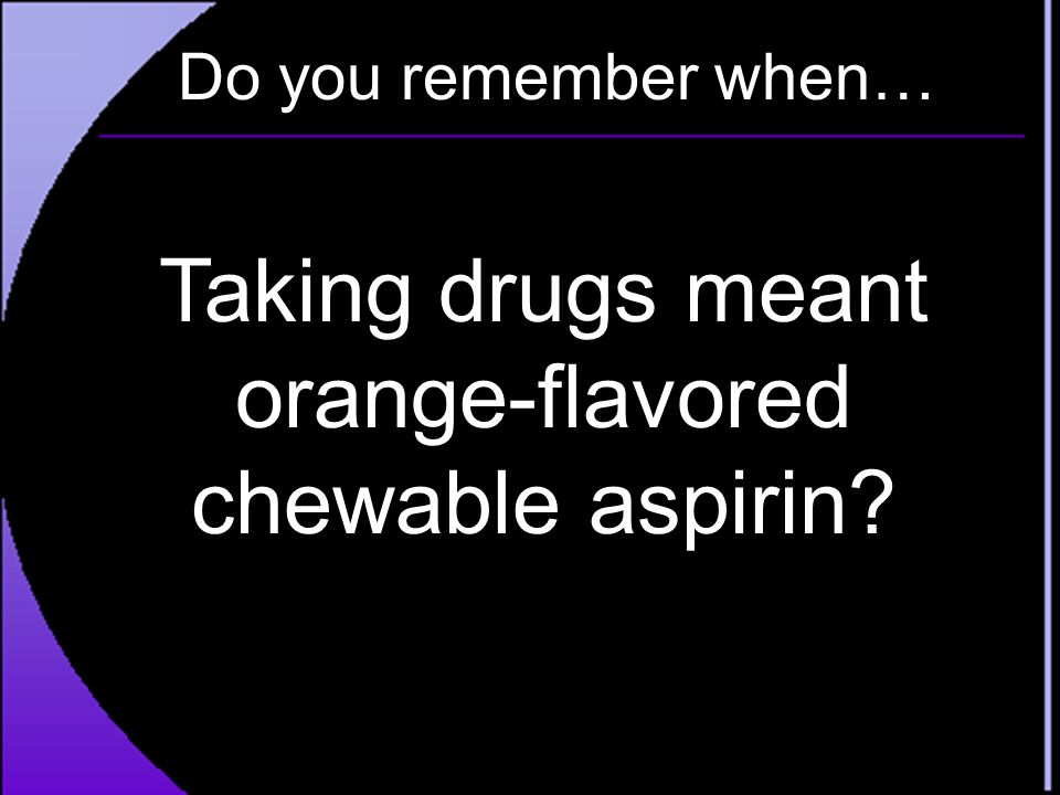 Do you remember when… Taking drugs meant orange-flavored chewable aspirin?